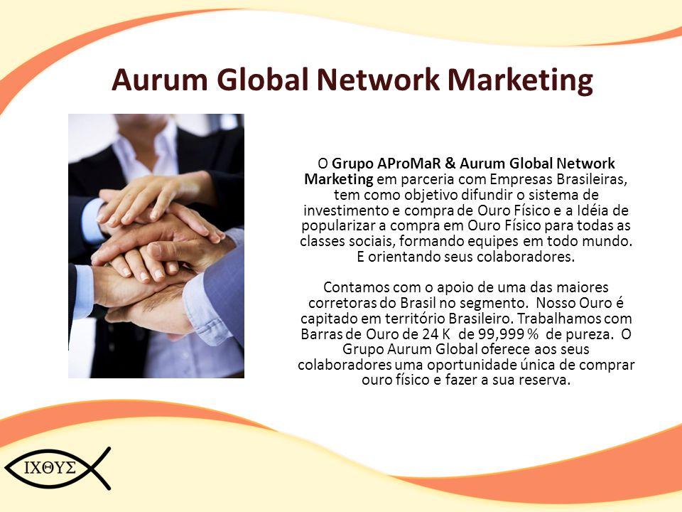 Aurum Global Network Marketing O Grupo AProMaR & Aurum Global Network Marketing em parceria com Empresas Brasileiras, tem como objetivo difundir o sis
