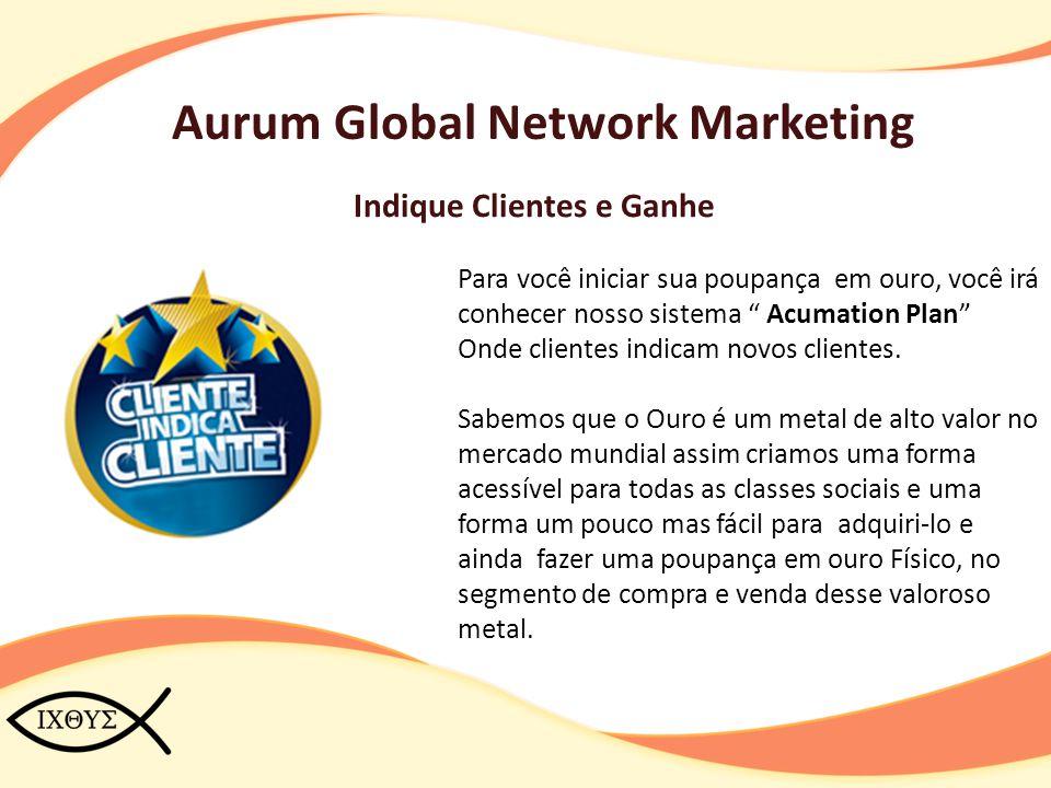 """Aurum Global Network Marketing Indique Clientes e Ganhe Para você iniciar sua poupança em ouro, você irá conhecer nosso sistema """" Acumation Plan"""" Onde"""
