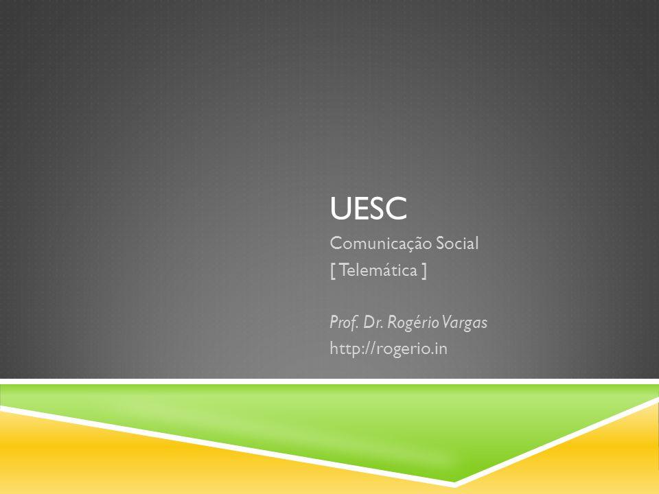 UESC Comunicação Social [ Telemática ] Prof. Dr. Rogério Vargas http://rogerio.in