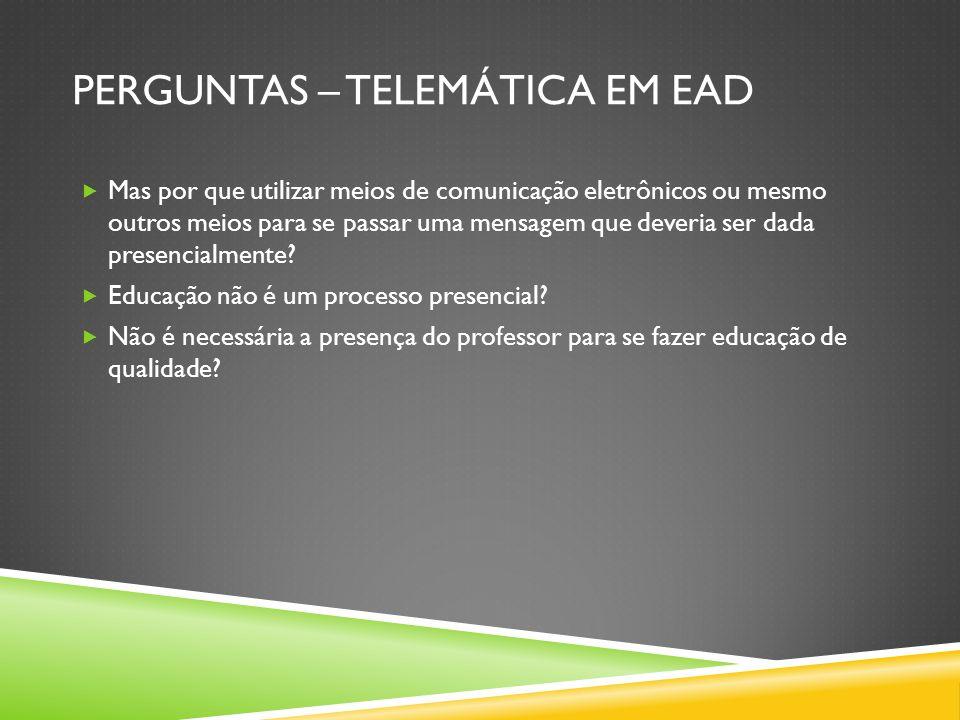 PERGUNTAS – TELEMÁTICA EM EAD  Mas por que utilizar meios de comunicação eletrônicos ou mesmo outros meios para se passar uma mensagem que deveria ser dada presencialmente.