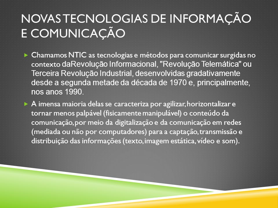 NOVAS TECNOLOGIAS DE INFORMAÇÃO E COMUNICAÇÃO  Chamamos NTIC as tecnologias e métodos para comunicar surgidas no contexto daRevolução Informacional, Revolução Telemática ou Terceira Revolução Industrial, desenvolvidas gradativamente desde a segunda metade da década de 1970 e, principalmente, nos anos 1990.