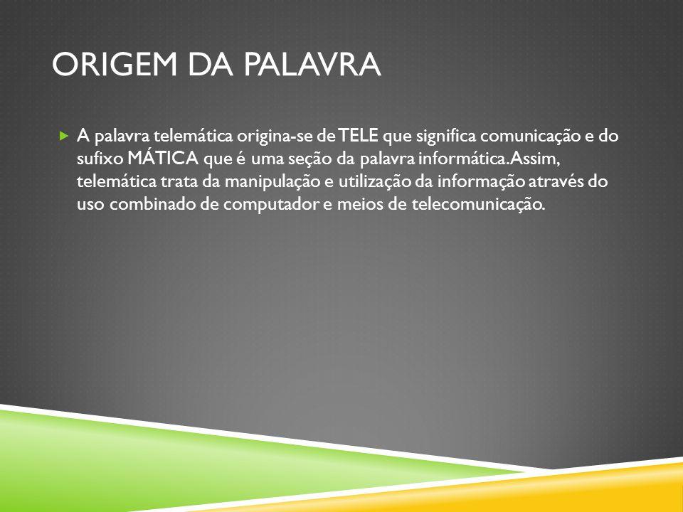 ORIGEM DA PALAVRA  A palavra telemática origina-se de TELE que significa comunicação e do sufixo MÁTICA que é uma seção da palavra informática.