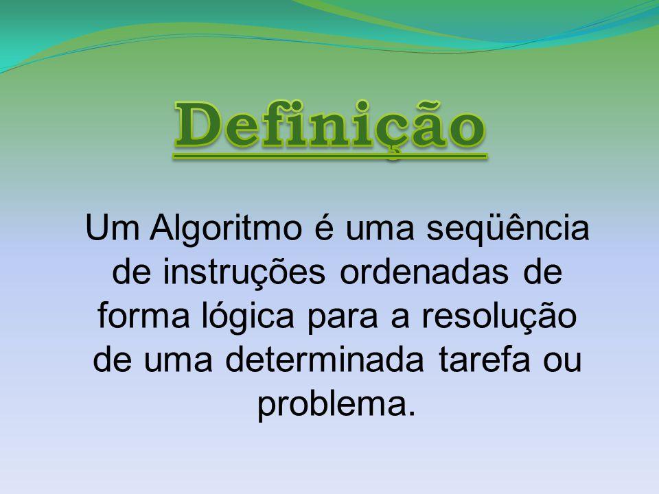 Um Algoritmo é uma seqüência de instruções ordenadas de forma lógica para a resolução de uma determinada tarefa ou problema.
