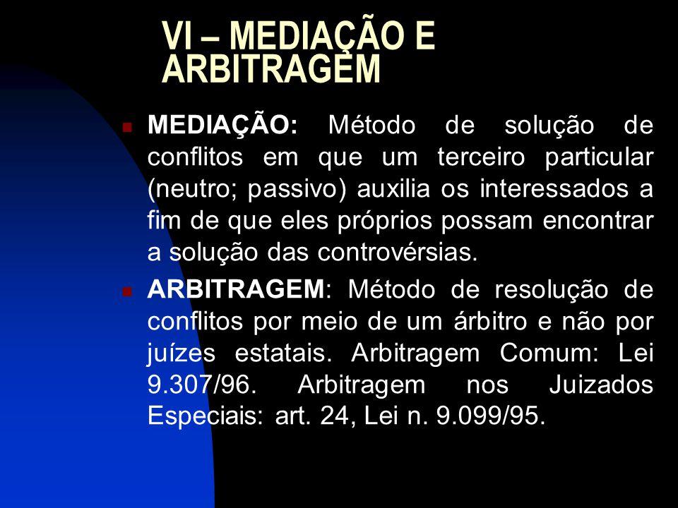 VI – MEDIAÇÃO E ARBITRAGEM MEDIAÇÃO: Método de solução de conflitos em que um terceiro particular (neutro; passivo) auxilia os interessados a fim de que eles próprios possam encontrar a solução das controvérsias.