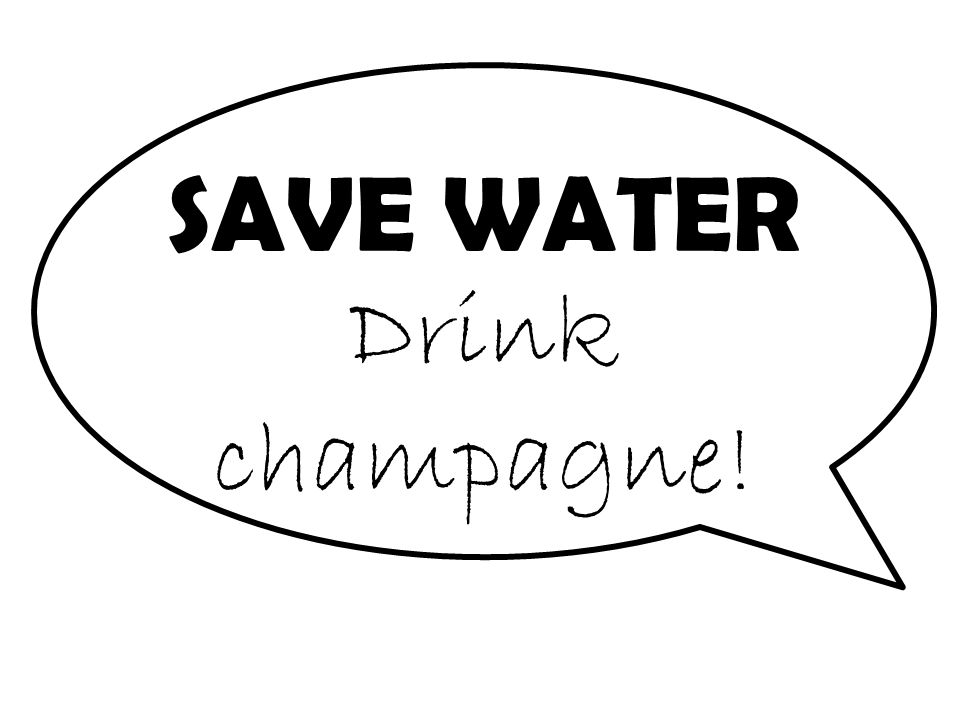 SAVE WATER Drink champagne!