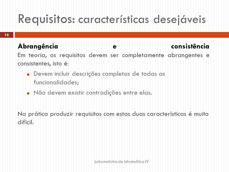 Requisitos: características desejáveis Laboratórios de Informática IV 10 Abrangência e consistência Em teoria, os requisitos devem ser completamente abrangentes e consistentes, isto é:  Devem incluir descrições completas de todas as funcionalidades;  Não devem existir contradições entre elas.