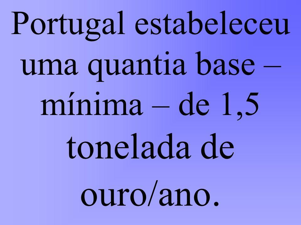 Portugal estabeleceu uma quantia base – mínima – de 1,5 tonelada de ouro/ano.