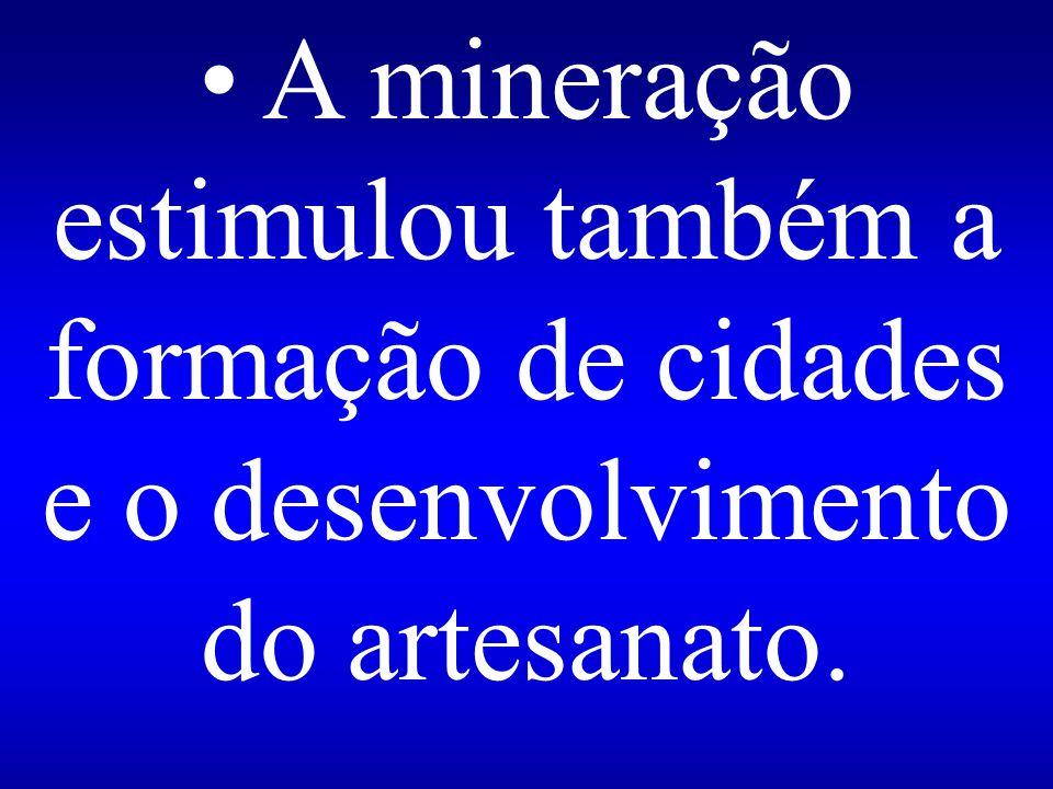 A mineração estimulou também a formação de cidades e o desenvolvimento do artesanato.