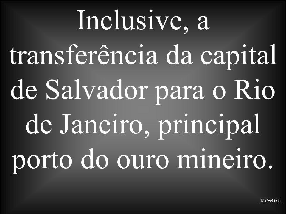 Inclusive, a transferência da capital de Salvador para o Rio de Janeiro, principal porto do ouro mineiro. _RaYvOzU_