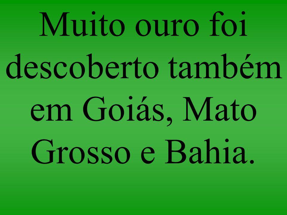 Muito ouro foi descoberto também em Goiás, Mato Grosso e Bahia.
