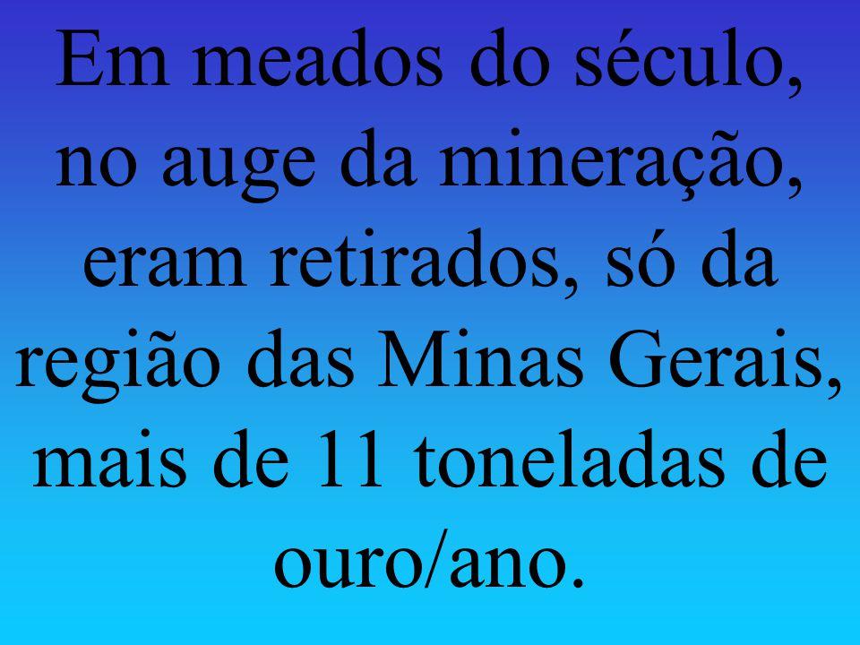 Em meados do século, no auge da mineração, eram retirados, só da região das Minas Gerais, mais de 11 toneladas de ouro/ano.