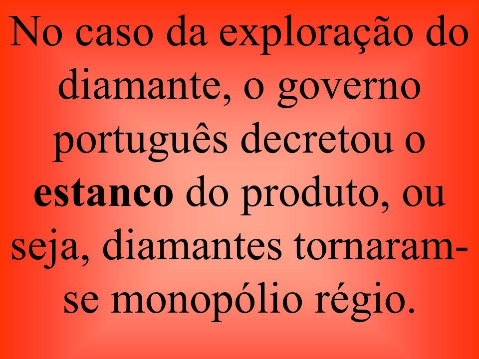 No caso da exploração do diamante, o governo português decretou o estanco do produto, ou seja, diamantes tornaram- se monopólio régio.