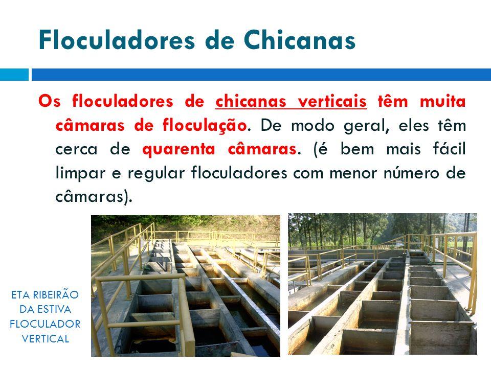 Floculadores de Chicanas Os floculadores de chicanas verticais têm muita câmaras de floculação. De modo geral, eles têm cerca de quarenta câmaras. (é