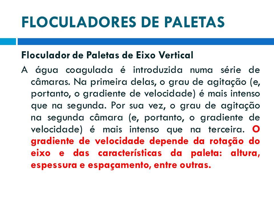 FLOCULADORES DE PALETAS Floculador de Paletas de Eixo Vertical A água coagulada é introduzida numa série de câmaras. Na primeira delas, o grau de agit