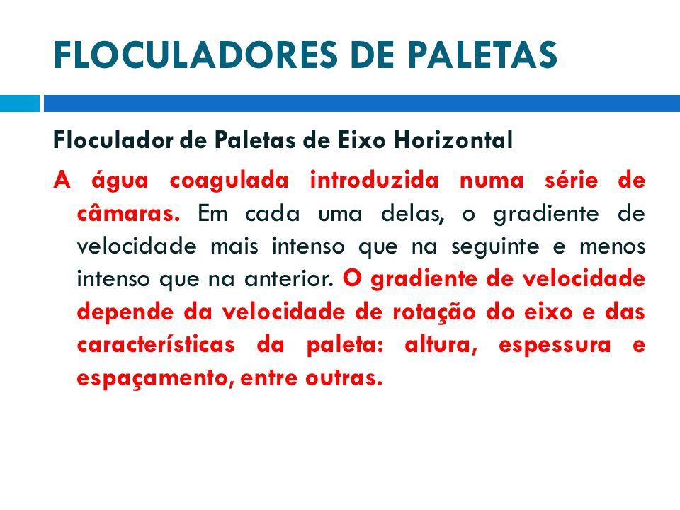 FLOCULADORES DE PALETAS Floculador de Paletas de Eixo Horizontal A água coagulada introduzida numa série de câmaras. Em cada uma delas, o gradiente de
