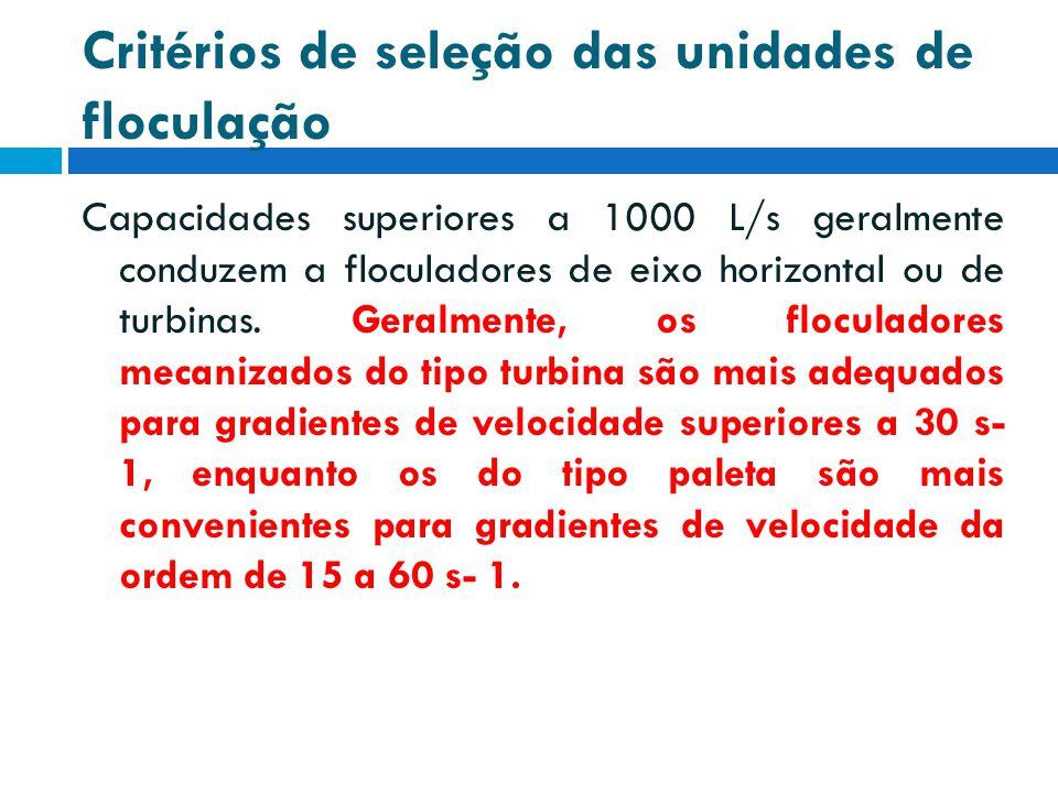 Critérios de seleção das unidades de floculação Capacidades superiores a 1000 L/s geralmente conduzem a floculadores de eixo horizontal ou de turbinas