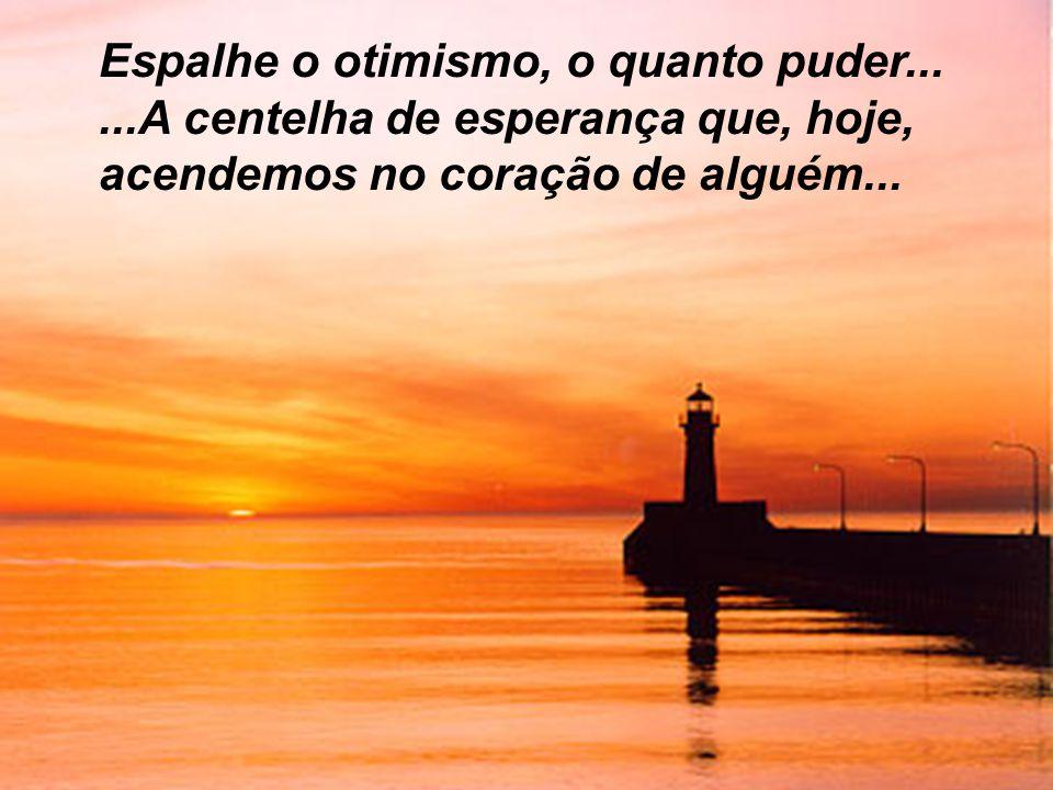 Espalhe o otimismo, o quanto puder......A centelha de esperança que, hoje, acendemos no coração de alguém...