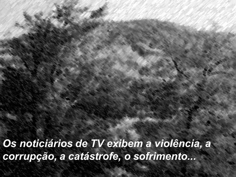 Os noticiários de TV exibem a violência, a corrupção, a catástrofe, o sofrimento...