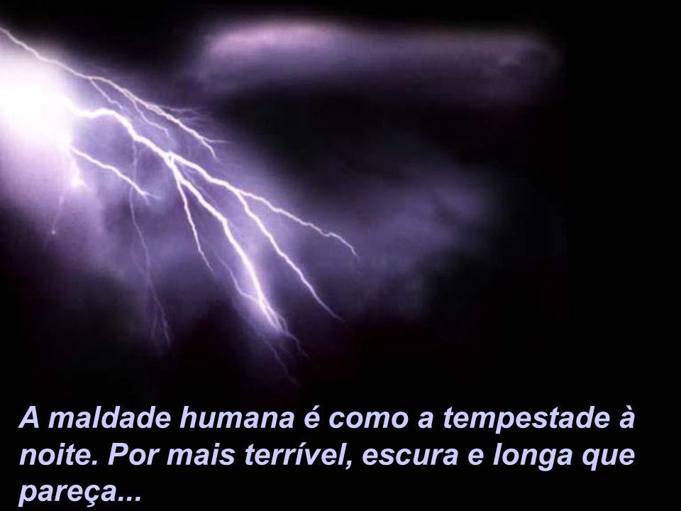 A maldade humana é como a tempestade à noite. Por mais terrível, escura e longa que pareça...