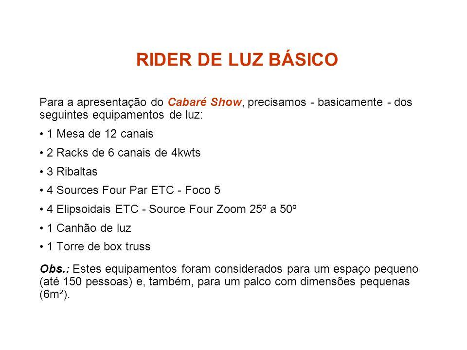 RIDER DE LUZ BÁSICO Para a apresentação do Cabaré Show, precisamos - basicamente - dos seguintes equipamentos de luz: 1 Mesa de 12 canais 2 Racks de 6