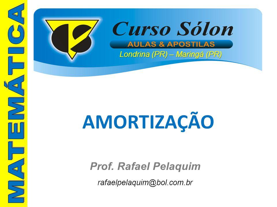 Londrina (PR) – Maringá (PR) Prof. Rafael Pelaquim rafaelpelaquim@bol.com.br AMORTIZAÇÃO