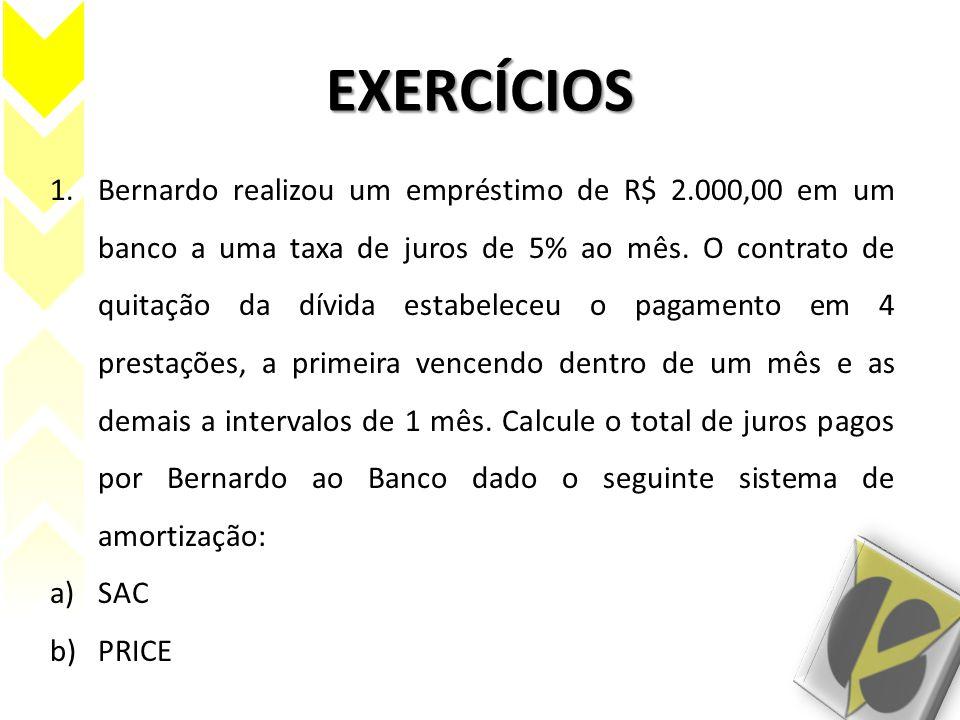 EXERCÍCIOS 1.Bernardo realizou um empréstimo de R$ 2.000,00 em um banco a uma taxa de juros de 5% ao mês. O contrato de quitação da dívida estabeleceu