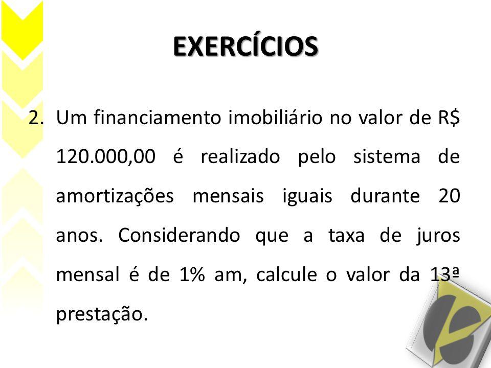 EXERCÍCIOS 2.Um financiamento imobiliário no valor de R$ 120.000,00 é realizado pelo sistema de amortizações mensais iguais durante 20 anos. Considera