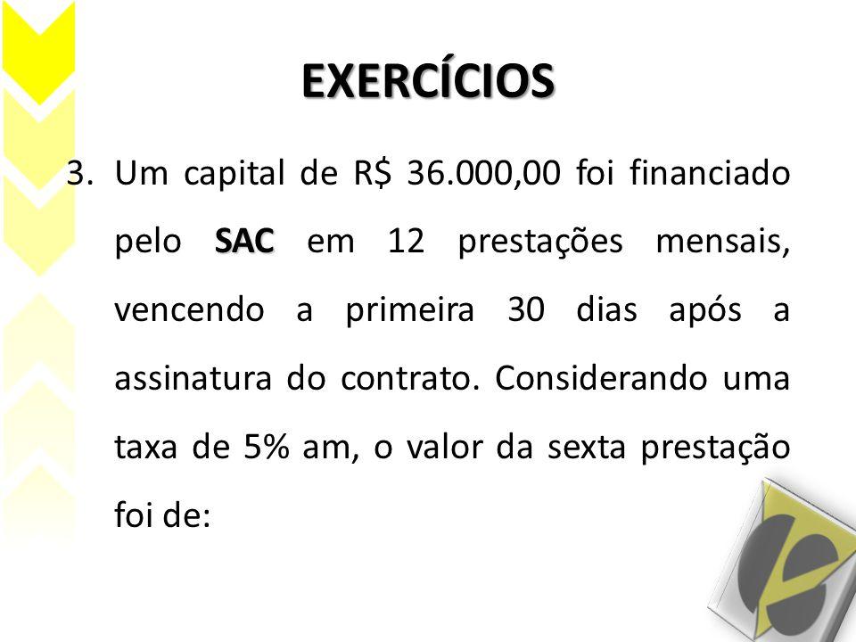 EXERCÍCIOS SAC 3.Um capital de R$ 36.000,00 foi financiado pelo SAC em 12 prestações mensais, vencendo a primeira 30 dias após a assinatura do contrat
