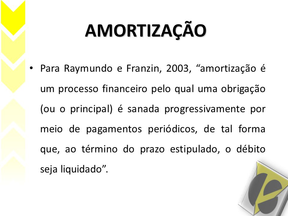 """AMORTIZAÇÃO Para Raymundo e Franzin, 2003, """"amortização é um processo financeiro pelo qual uma obrigação (ou o principal) é sanada progressivamente po"""