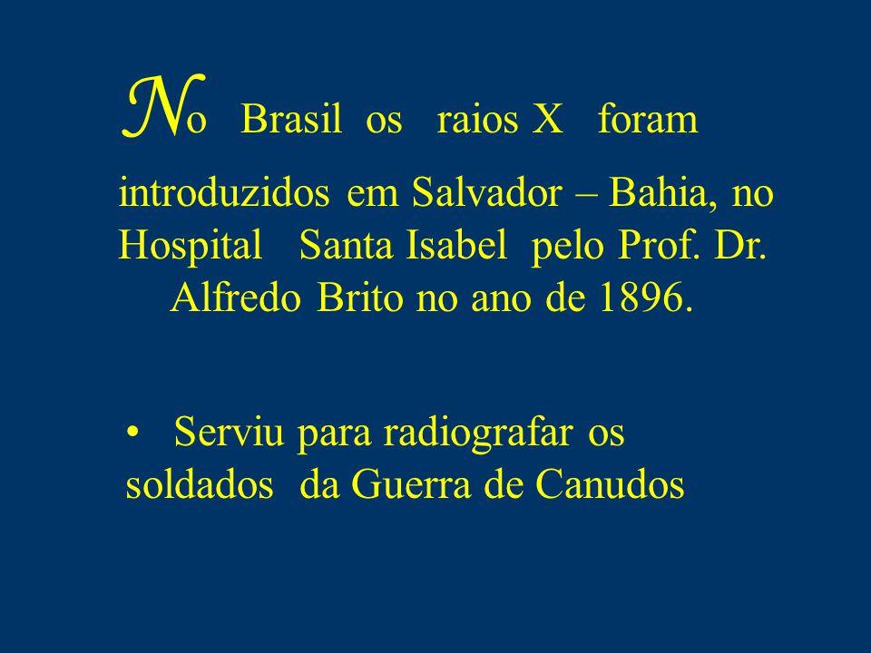 N o Brasil os raios X foram introduzidos em Salvador – Bahia, no Hospital Santa Isabel pelo Prof. Dr. Alfredo Brito no ano de 1896. Serviu para radiog