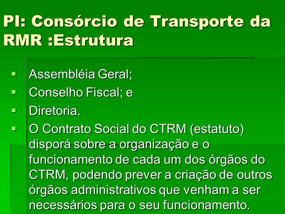 PI: Consórcio de Transporte da RMR :Estrutura  Assembléia Geral;  Conselho Fiscal; e  Diretoria.  O Contrato Social do CTRM (estatuto) disporá sob