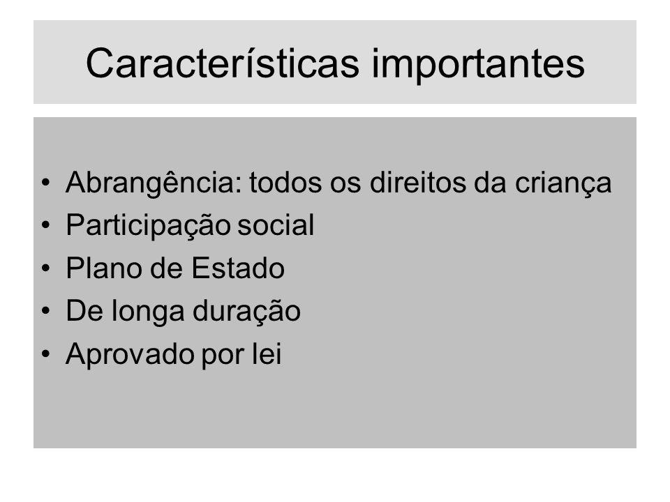 Características importantes Abrangência: todos os direitos da criança Participação social Plano de Estado De longa duração Aprovado por lei