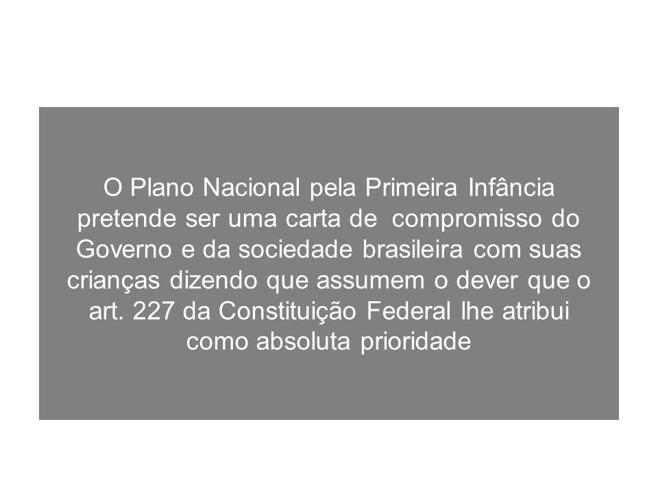 O Plano Nacional pela Primeira Infância pretende ser uma carta de compromisso do Governo e da sociedade brasileira com suas crianças dizendo que assumem o dever que o art.