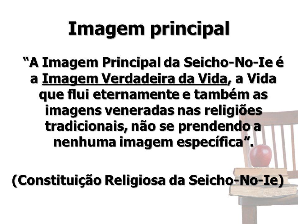 Imagem principal A Imagem Principal da Seicho-No-Ie é a Imagem Verdadeira da Vida, a Vida que flui eternamente e também as imagens veneradas nas religiões tradicionais, não se prendendo a nenhuma imagem específica .