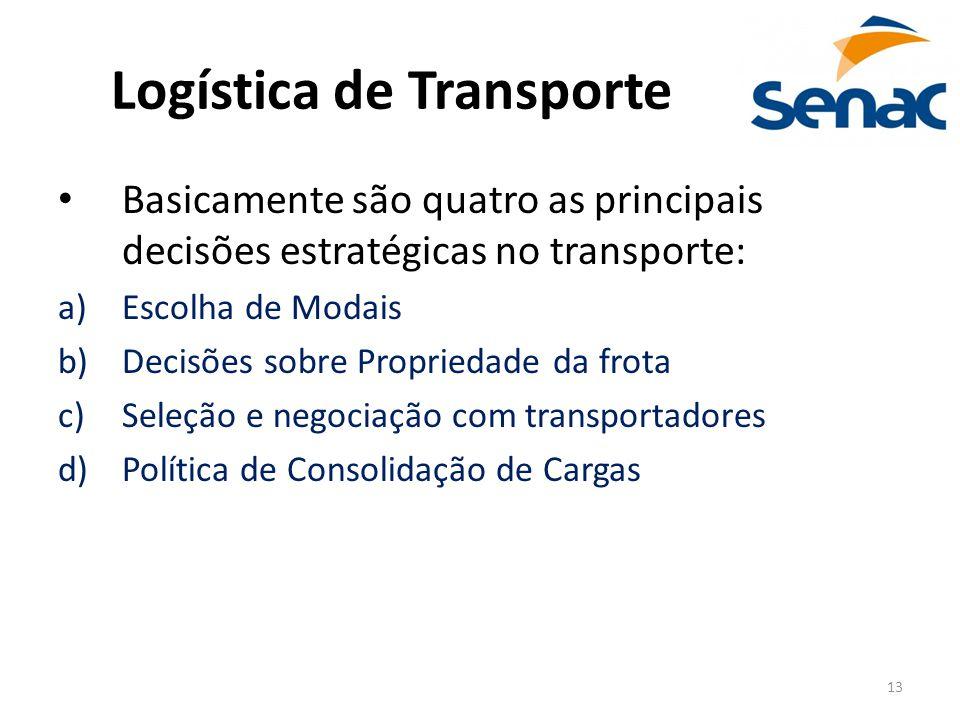 13 Logística de Transporte Basicamente são quatro as principais decisões estratégicas no transporte: a)Escolha de Modais b)Decisões sobre Propriedade
