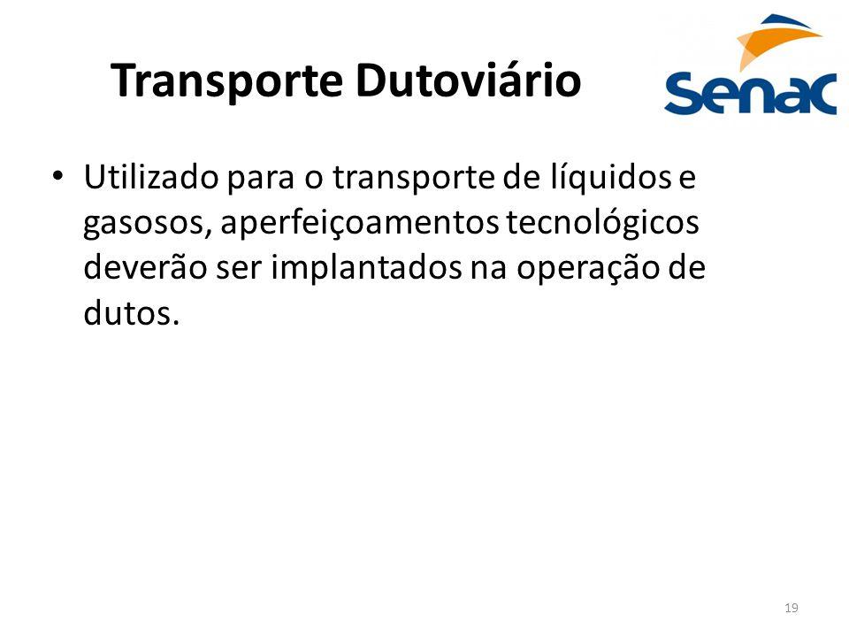 19 Transporte Dutoviário Utilizado para o transporte de líquidos e gasosos, aperfeiçoamentos tecnológicos deverão ser implantados na operação de dutos