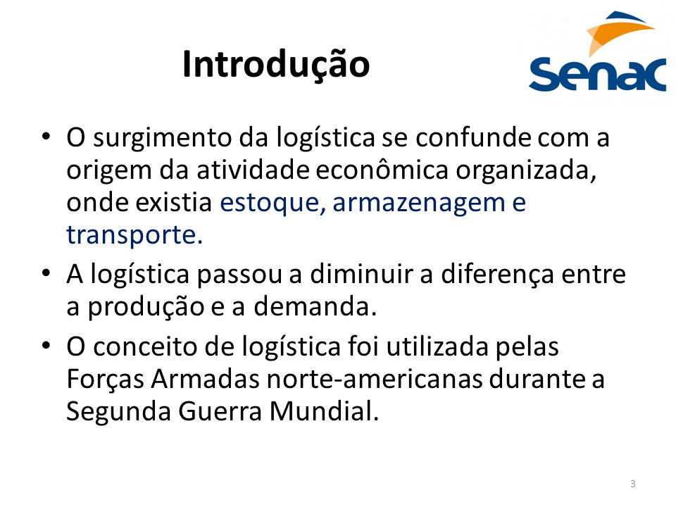 3 Introdução O surgimento da logística se confunde com a origem da atividade econômica organizada, onde existia estoque, armazenagem e transporte. A l