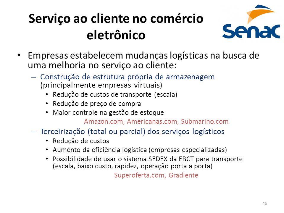 46 Serviço ao cliente no comércio eletrônico Empresas estabelecem mudanças logísticas na busca de uma melhoria no serviço ao cliente: – Construção de