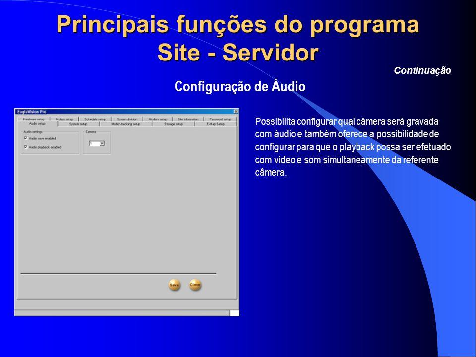 Principais funções do programa Site - Servidor Configuração de Áudio Continuação Possibilita configurar qual câmera será gravada com áudio e também of