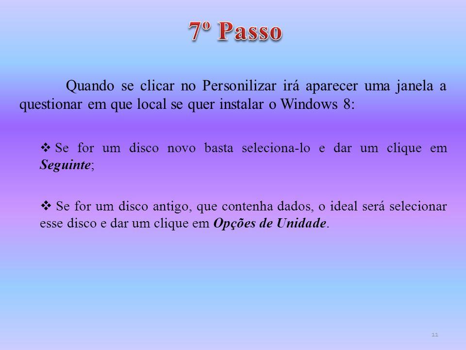 Quando se clicar no Personilizar irá aparecer uma janela a questionar em que local se quer instalar o Windows 8:  Se for um disco novo basta selecion