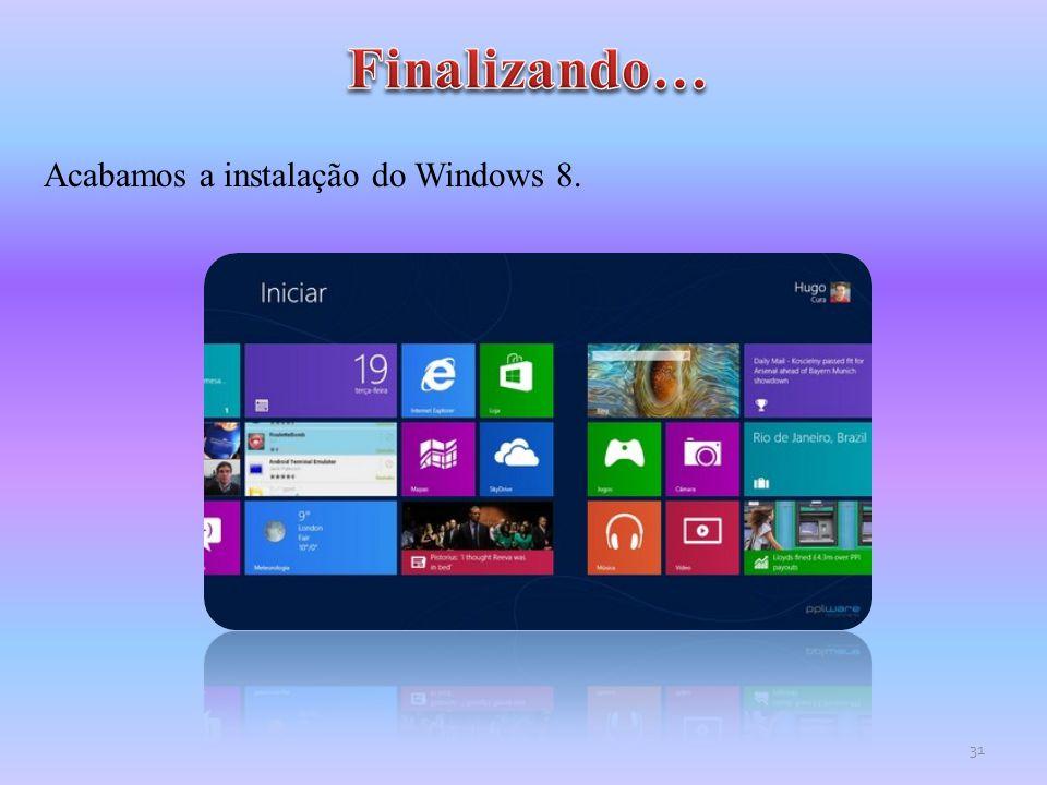 Acabamos a instalação do Windows 8. 31