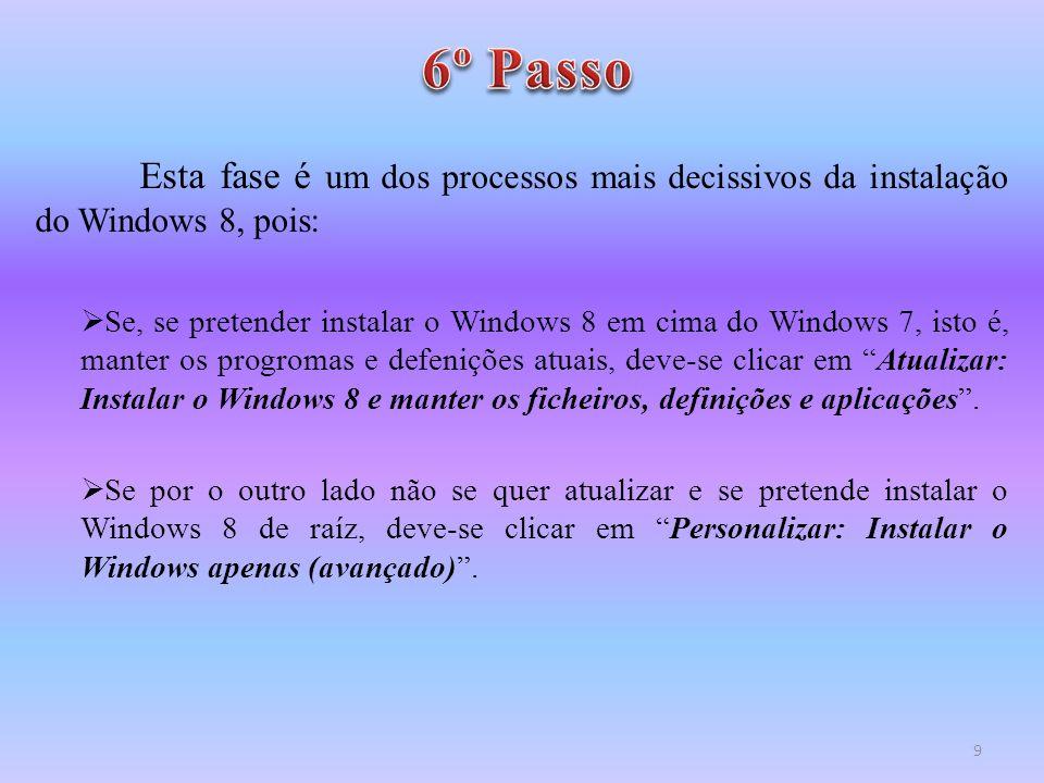 Esta fase é um dos processos mais decissivos da instalação do Windows 8, pois:  Se, se pretender instalar o Windows 8 em cima do Windows 7, isto é, m