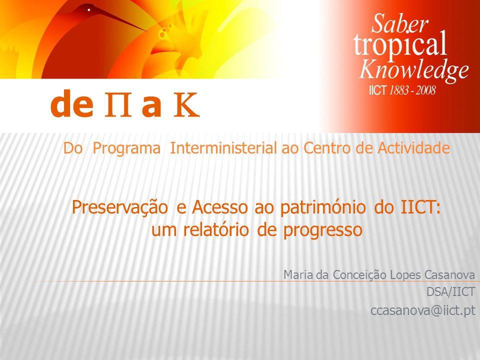 Maria da Conceição Lopes Casanova DSA/IICT ccasanova@iict.pt de  a  Do Programa Interministerial ao Centro de Actividade Preservação e Acesso ao património do IICT: um relatório de progresso