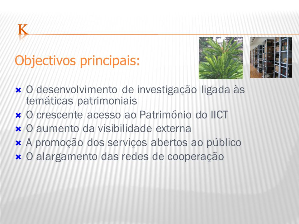 Objectivos principais:  O desenvolvimento de investigação ligada às temáticas patrimoniais  O crescente acesso ao Património do IICT  O aumento da