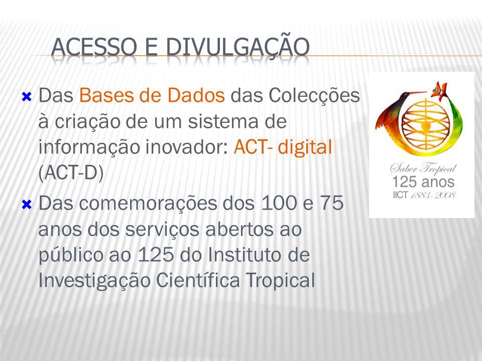  Das Bases de Dados das Colecções à criação de um sistema de informação inovador: ACT- digital (ACT-D)  Das comemorações dos 100 e 75 anos dos serviços abertos ao público ao 125 do Instituto de Investigação Científica Tropical