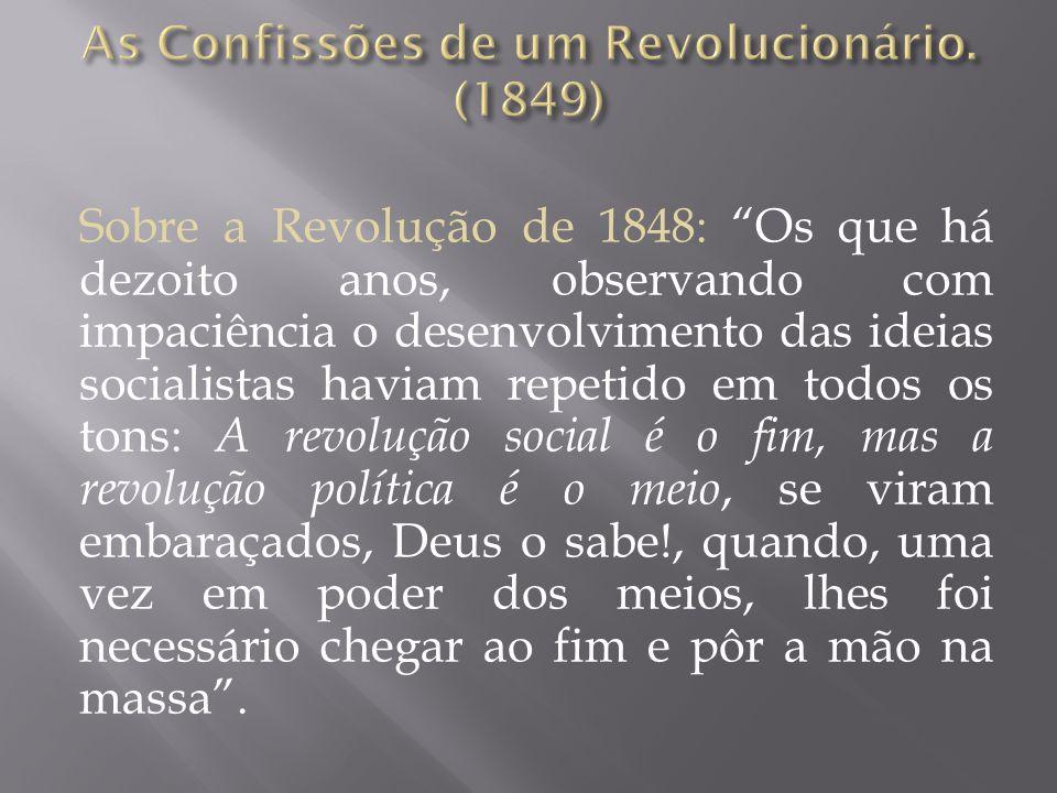 Sobre a Revolução de 1848: Os que há dezoito anos, observando com impaciência o desenvolvimento das ideias socialistas haviam repetido em todos os tons: A revolução social é o fim, mas a revolução política é o meio, se viram embaraçados, Deus o sabe!, quando, uma vez em poder dos meios, lhes foi necessário chegar ao fim e pôr a mão na massa .