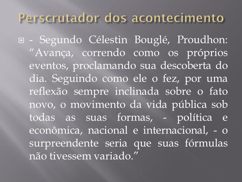  - Segundo Célestin Bouglé, Proudhon: Avança, correndo como os próprios eventos, proclamando sua descoberta do dia.