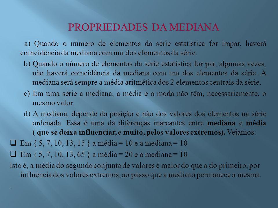 PROPRIEDADES DA MEDIANA a) Quando o número de elementos da série estatística for ímpar, haverá coincidência da mediana com um dos elementos da série.
