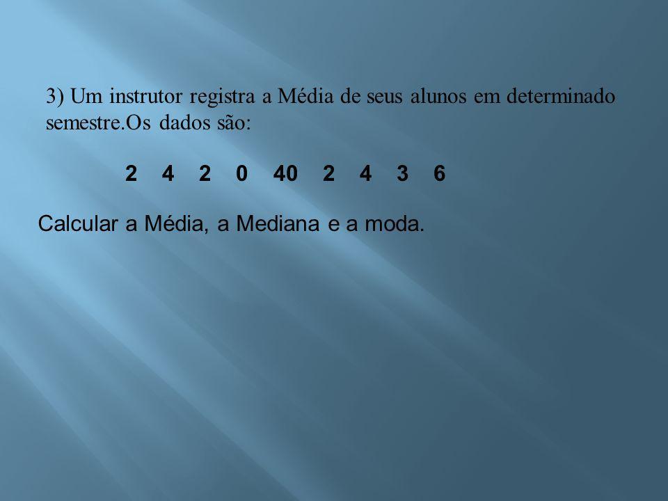 2 4 2 0 40 2 4 3 6 Calcular a Média, a Mediana e a moda.