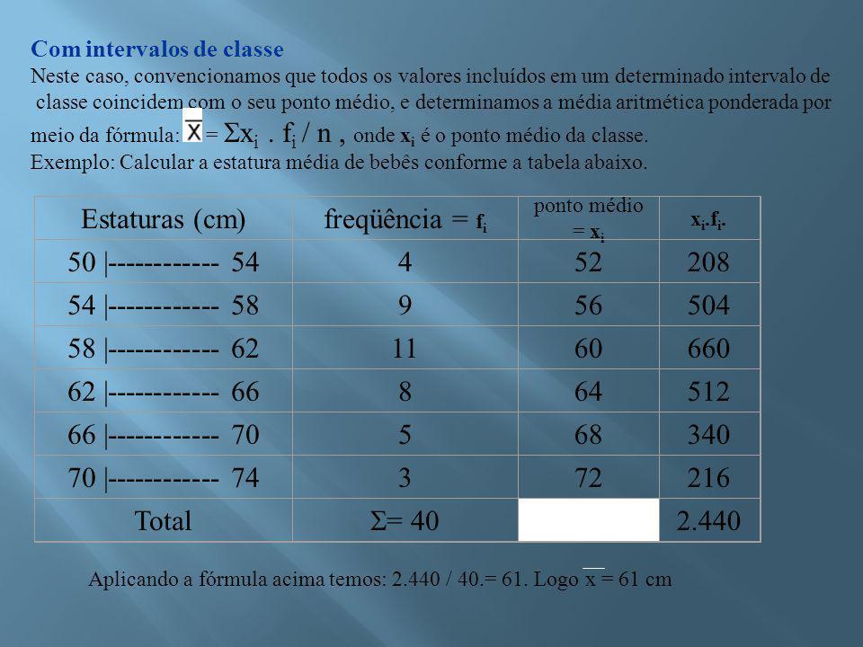 Com intervalos de classe Neste caso, convencionamos que todos os valores incluídos em um determinado intervalo de classe coincidem com o seu ponto médio, e determinamos a média aritmética ponderada por meio da fórmula: =  x i.